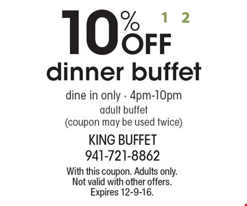10% OFF dinner buffet. Dine in only - 4pm-10pm. Adult buffet (coupon may be used twice). With this coupon. Adults only. Not valid with other offers. Expires 12-9-16.