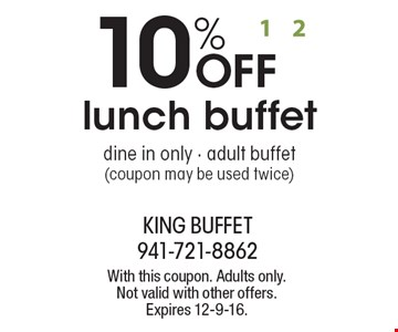 10% OFF lunch buffet. Dine in only. Adult buffet (coupon may be used twice). With this coupon. Adults only. Not valid with other offers. Expires 12-9-16.