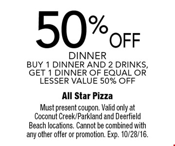 50% OFF dinner. BUY 1 DINNER AND 2 DRINKS, GET 1 DINNER OF EQUAL OR LESSER VALUE 50% OFF. Must present coupon. Valid only at Coconut Creek/Parkland and Deerfield Beach locations. Cannot be combined with any other offer or promotion. Exp. 10/28/16.