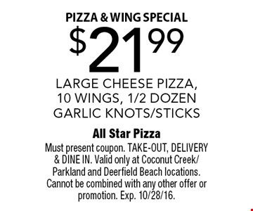 pizza & wing special $21.99 LARGE CHEESE PIZZA,10 WINGS, 1/2 DOZEN GARLIC KNOTS/STICKS. Must present coupon. TAKE-OUT, DELIVERY & DINE IN. Valid only at Coconut Creek/Parkland and Deerfield Beach locations. Cannot be combined with any other offer or promotion. Exp. 10/28/16.