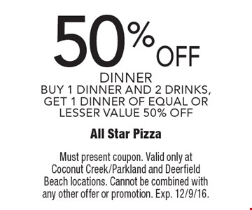 50% OFF dinner. BUY 1 DINNER AND 2 DRINKS, GET 1 DINNER OF EQUAL OR LESSER VALUE 50% OFF. Must present coupon. Valid only at Coconut Creek/Parkland and Deerfield Beach locations. Cannot be combined with any other offer or promotion. Exp. 12/9/16.