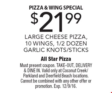 Pizza & wing special. $21.99 LARGE CHEESE PIZZA,10 WINGS, 1/2 DOZEN GARLIC KNOTS/STICKS. Must present coupon. TAKE-OUT, DELIVERY & DINE IN. Valid only at Coconut Creek/Parkland and Deerfield Beach locations. Cannot be combined with any other offer or promotion. Exp. 12/9/16.