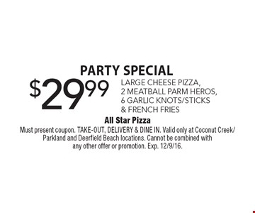 Party Special. $29.99 LARGE CHEESE PIZZA, 2 MEATBALL PARM HEROS, 6 GARLIC KNOTS/STICKS & FRENCH FRIES. Must present coupon. TAKE-OUT, DELIVERY & DINE IN. Valid only at Coconut Creek/Parkland and Deerfield Beach locations. Cannot be combined with any other offer or promotion. Exp. 12/9/16.
