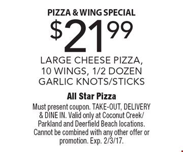 Pizza & Wing Special! $21.99 large cheese pizza, 10 wings, 1/2 wings, 1/2 dozen garlic knots/sticks. Must present coupon. TAKE-OUT, DELIVERY & DINE IN. Valid only at Coconut Creek/Parkland and Deerfield Beach locations. Cannot be combined with any other offer or promotion. Exp. 2/3/17.