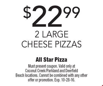 $22.99 2 Large Cheese Pizzas. Must present coupon. Valid only at Coconut Creek/Parkland and Deerfield Beach locations. Cannot be combined with any other offer or promotion. Exp. 10-28-16.