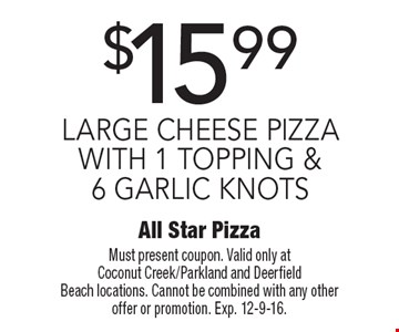 $15.99 Large Cheese Pizza With 1 Topping & 6 Garlic Knots. Must present coupon. Valid only at Coconut Creek/Parkland and Deerfield Beach locations. Cannot be combined with any other offer or promotion. Exp. 12-9-16.