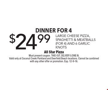 Dinner for 4 $24.99 LARGE CHEESE PIZZA, SPAGHETTI & MEATBALLS (FOR 4) AND 6 GARLIC KNOTS. Must present coupon. TAKE-OUT, DELIVERY & DINE IN.Valid only at Coconut Creek/Parkland and Deerfield Beach locations. Cannot be combined with any other offer or promotion. Exp. 12-9-16.
