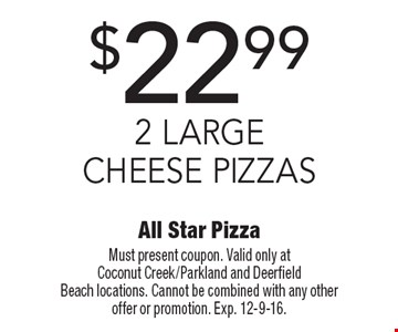 $22.99 2 Large Cheese Pizzas. Must present coupon. Valid only at Coconut Creek/Parkland and Deerfield Beach locations. Cannot be combined with any other offer or promotion. Exp. 12-9-16.