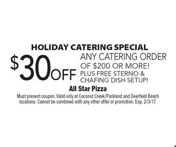 Holiday Catering Special! $30 off any catering order of $200 or more! Plus free sterno & chafing dish setup! Must present coupon. Valid only at Coconut Creek/Parkland and Deerfield Beach locations. Cannot be combined with any other offer or promotion. Exp. 2/3/17.
