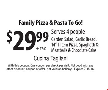 """$29.99 + tax Family Pizza & Pasta To Go! Serves 4 people. Garden Salad, Garlic Bread, 14"""" 1 Item Pizza, Spaghetti & Meatballs & Chocolate Cake. With this coupon. One coupon per check per visit. Not good with any other discount, coupon or offer. Not valid on holidays. Expires 7-15-16."""