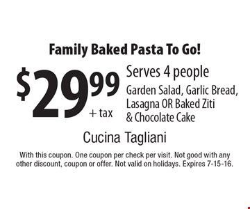 $29.99 + tax Family Baked Pasta To Go! Serves 4 people. Garden Salad, Garlic Bread, Lasagna OR Baked Ziti & Chocolate Cake. With this coupon. One coupon per check per visit. Not good with any other discount, coupon or offer. Not valid on holidays. Expires 7-15-16.