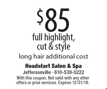 $85 full highlight, cut & style. Long hair additional cost. With this coupon. Not valid with any other offers or prior services. Expires 12/31/16.