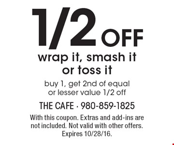1/2 OFF wrap it, smash it or toss it. buy 1, get 2nd of equal or lesser value 1/2 off. With this coupon. Extras and add-ins are not included. Not valid with other offers. Expires 10/28/16.