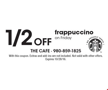 1/2 OFF frappuccino on Friday. With this coupon. Extras and add-ins are not included. Not valid with other offers. Expires 10/28/16.