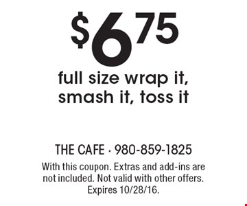 $6.75 full size wrap it, smash it, toss it. With this coupon. Extras and add-ins are not included. Not valid with other offers. Expires 10/28/16.