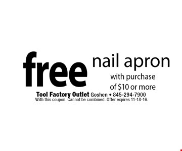 free nail apron with purchase of $10 or more. With this coupon. Cannot be combined. Offer expires 11-18-16.