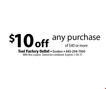 $10 off any purchase of $40 or more. With this coupon. Cannot be combined. Expires 1-20-17.