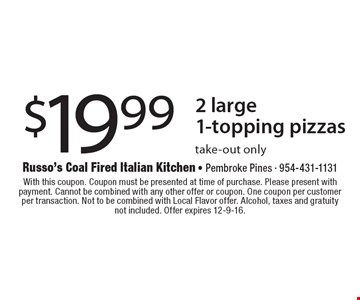 $19.99 2 large 1-topping pizzas take-out only. With this coupon. Coupon must be presented at time of purchase. Please present with payment. Cannot be combined with any other offer or coupon. One coupon per customer per transaction. Not to be combined with Local Flavor offer. Alcohol, taxes and gratuity not included. Offer expires 12-9-16.