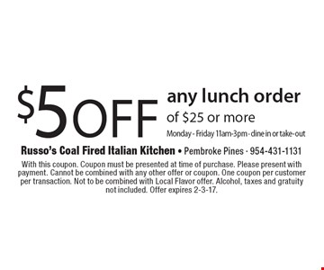 $5 off any lunch order of $25 or more. Monday-Friday 11am-3pm. Dine in or take-out. With this coupon. Coupon must be presented at time of purchase. Please present with payment. Cannot be combined with any other offer or coupon. One coupon per customer per transaction. Not to be combined with Local Flavor offer. Alcohol, taxes and gratuity. Not included. Offer expires 2-3-17.