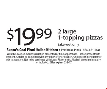 $19.99 2 large 1-topping pizzas. Take-out only. With this coupon. Coupon must be presented at time of purchase. Please present with payment. Cannot be combined with any other offer or coupon. One coupon per customer per transaction. Not to be combined with Local Flavor offer. Alcohol, taxes and gratuity. Not included. Offer expires 2-3-17.