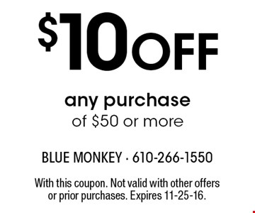 $10 OFF any purchaseof $50 or more. With this coupon. Not valid with other offers or prior purchases. Expires 11-25-16.