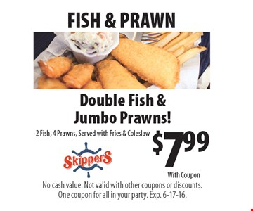 FISH & PRAWN $7.99 Double Fish & Jumbo Prawns! 2 Fish, 4 Prawns, Served with Fries & Coleslaw. No cash value. Not valid with other coupons or discounts. One coupon for all in your party. Exp. 6-17-16. With Coupon