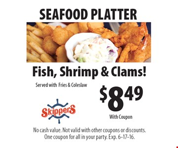 SEAFOOD PLATTER $8.49 Fish, Shrimp & Clams! Served with Fries & Coleslaw. No cash value. Not valid with other coupons or discounts. One coupon for all in your party. Exp. 6-17-16. With Coupon