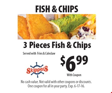 FISH & CHIPS $6.99 3 Pieces Fish & Chips Served with Fries & Coleslaw. No cash value. Not valid with other coupons or discounts. One coupon for all in your party. Exp. 6-17-16. With Coupon