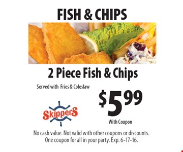 FISH & CHIPS $5.99 2 Piece Fish & Chips Served with Fries & Coleslaw. No cash value. Not valid with other coupons or discounts. One coupon for all in your party. Exp. 6-17-16. With Coupon