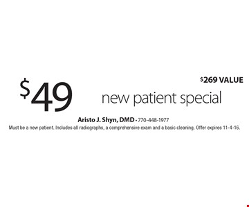 $49 new patient special ($269 Value). Must be a new patient. Includes all radiographs, a comprehensive exam and a basic cleaning. Offer expires 11-4-16.