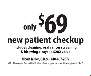 Only $69 for a new patient checkup. Includes cleaning, oral cancer screening & bitewing x-rays, a $202 value. With this coupon. Not valid with other offers or prior services. Offer expires 5-26-17.