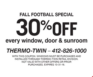 FALL FOOTBALL SPECIAL 30% off every window, door & sunroom. With this coupon. Windows must be purchased and installed through Thermo-Twin retail division.Not valid with other offers or prior purchases. Expires 10-31-16.