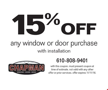 15% off any window or door purchase with installation. With this coupon. Must present coupon at time of estimate. Not valid with any other offer or prior services. Offer expires 11/11/16.