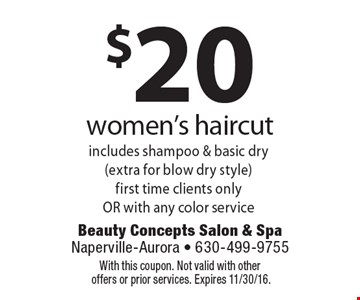 $20 women's haircut includes shampoo & basic dry (extra for blow dry style). First time clients only OR with any color service. With this coupon. Not valid with other offers or prior services. Expires 11/30/16.