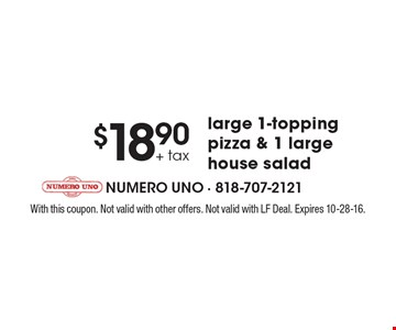 $18.90 + tax large 1-topping pizza & 1 large house salad. With this coupon. Not valid with other offers. Not valid with LF Deal. Expires 10-28-16.