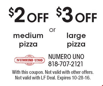 $2 OFF medium pizza OR $3 OFF large pizza. With this coupon. Not valid with other offers. Not valid with LF Deal. Expires 10-28-16.
