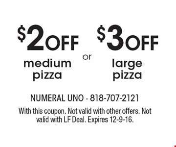 $2 OFF medium pizza OR $3 OFF large pizza. With this coupon. Not valid with other offers. Not valid with LF Deal. Expires 12-9-16.