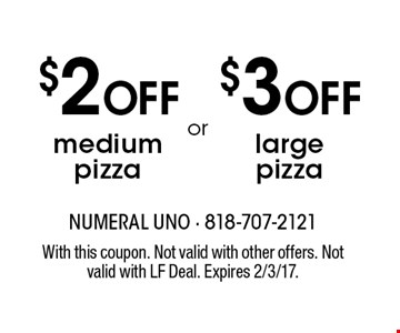 $2 OFF medium pizza OR $3 OFF large pizza. With this coupon. Not valid with other offers. Not valid with LF Deal. Expires 2/3/17.