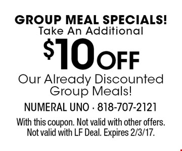 GROUP MEAL SPECIALS! Take An Additional $10 OFF Our Already Discounted Group Meals! With this coupon. Not valid with other offers. Not valid with LF Deal. Expires 2/3/17.