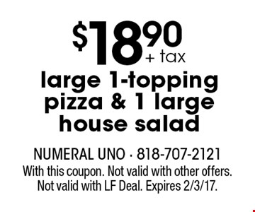 $18.90 + tax large 1-topping pizza & 1 large house salad. With this coupon. Not valid with other offers. Not valid with LF Deal. Expires 2/3/17.