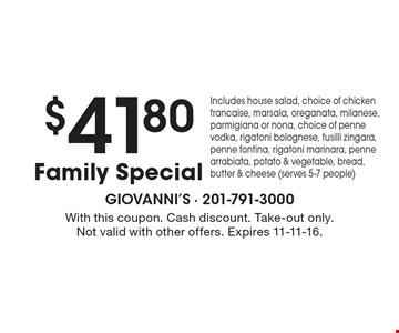 $41.80 Family Special. Includes house salad, choice of chicken francaise, marsala, oreganata, milanese, parmigiana or nona, choice of penne vodka, rigatoni bolognese, fusilli zingara, penne fontina, rigatoni marinara, penne arrabiata, potato & vegetable, bread, butter & cheese (serves 5-7 people). With this coupon. Cash discount. Take-out only. Not valid with other offers. Expires 11-11-16.
