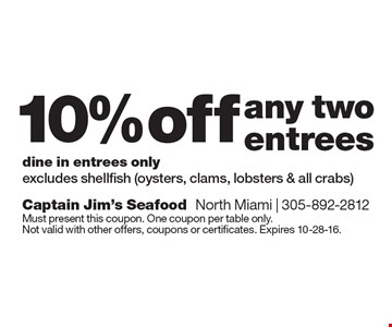 10% off any two entrees. Dine in entrees only. Excludes shellfish (oysters, clams, lobsters & all crabs). Must present this coupon. One coupon per table only. Not valid with other offers, coupons or certificates. Expires 10-28-16.