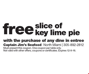 Free slice of key lime pie with the purchase of any dine in entree. Must present this coupon. One coupon per table only. Not valid with other offers, coupons or certificates. Expires 12-9-16.