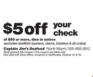 $5 off your check of $50 or more. Dine in entree. Excludes shellfish (oysters, clams, lobsters & all crabs). Must present this coupon. One coupon per table only. Not valid with other offers, coupons or certificates. Expires 12-9-16.