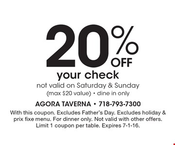 20%OFF your check. not valid on Saturday & Sunday (max $20 value). dine in only. With this coupon. Excludes Father's Day. Excludes holiday & prix fixe menu. For dinner only. Not valid with other offers. Limit 1 coupon per table. Expires 7-1-16.