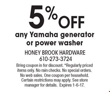 5% off any Yamaha generator or power washer . Bring coupon in for discount. *Regularly priced items only. No rain checks. No special orders. No web sales. One coupon per household. Certain restrictions may apply. See store manager for details.Expires 1-6-17.