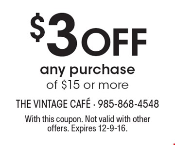 $3 Off any purchase of $15 or more. With this coupon. Not valid with other offers. Expires 12-9-16.