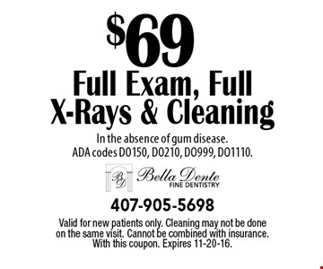 $69 full exam, full x-rays & cleaning. In the absence of gum disease. ADA codes DO150, DO210, DO999, DO1110. Valid for new patients only. Cleaning may not be done on the same visit. Cannot be combined with insurance. With this coupon. Expires 11-20-16.