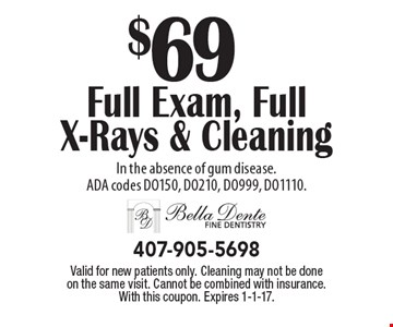 $69 Full Exam, Full X-Rays & Cleaning In the absence of gum disease. ADA codes DO150, DO210, DO999, DO1110. Valid for new patients only. Cleaning may not be done on the same visit. Cannot be combined with insurance. With this coupon. Expires 1-1-17.