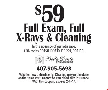$59 Full Exam, Full X-Rays & Cleaning In the absence of gum disease. ADA codes DO150, DO210, DO999, DO1110.. Valid for new patients only. Cleaning may not be done on the same visit. Cannot be combined with insurance. With this coupon. Expires 2-5-17.
